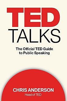 TED Talks: The Official TED Guide to Public Speaking, Chris Anderson