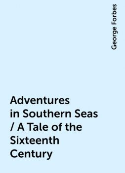 Adventures in Southern Seas / A Tale of the Sixteenth Century, George Forbes