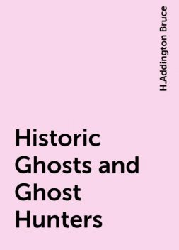 Historic Ghosts and Ghost Hunters, H.Addington Bruce