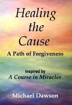 Healing the Cause – A Path of Forgiveness – Inspired by A Course in Miracles, Michael Dawson