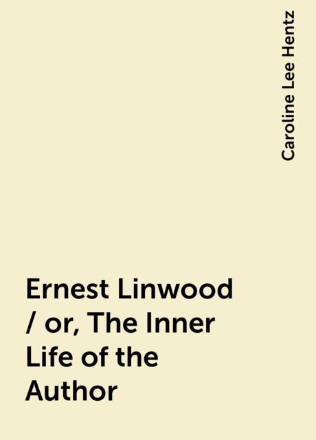 Ernest Linwood / or, The Inner Life of the Author, Caroline Lee Hentz