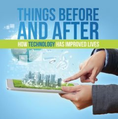 Things Before and After: How Technology has Improved Lives, Baby Professor