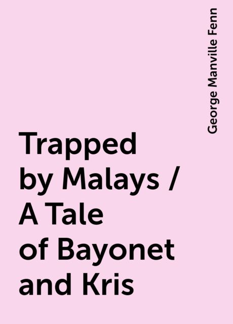 Trapped by Malays / A Tale of Bayonet and Kris, George Manville Fenn