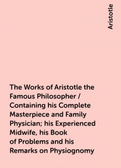 The Works of Aristotle the Famous Philosopher / Containing his Complete Masterpiece and Family Physician; his Experienced Midwife, his Book of Problems and his Remarks on Physiognomy, Aristotle