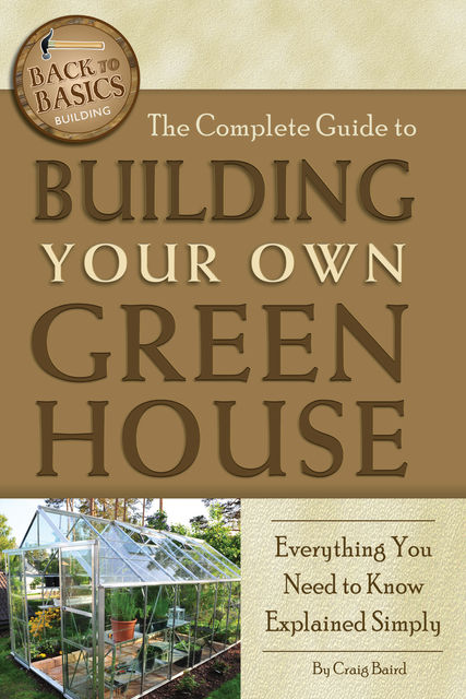 The Complete Guide to Building Your Own Greenhouse, Craig Baird