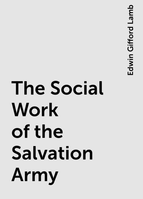 The Social Work of the Salvation Army, Edwin Gifford Lamb
