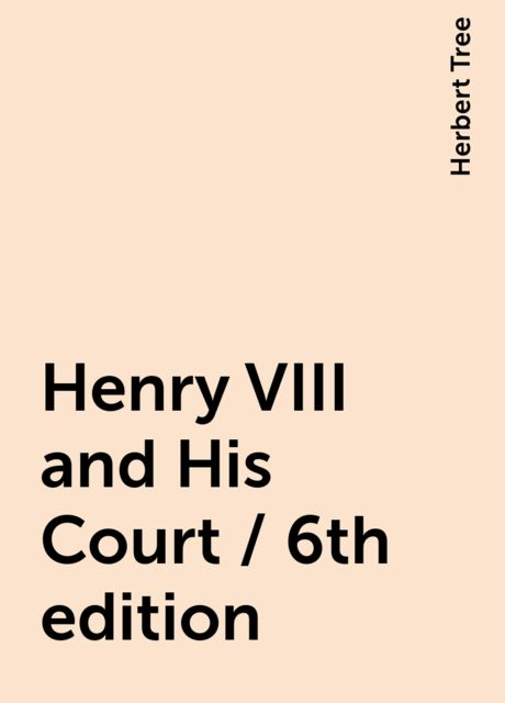 Henry VIII and His Court / 6th edition, Herbert Tree