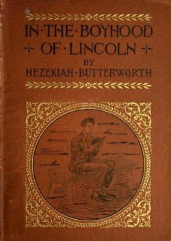 In The Boyhood of Lincoln / A Tale of the Tunker Schoolmaster and the Times of Black Hawk, Hezekiah Butterworth