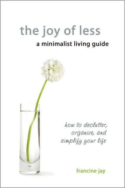 The Joy of Less, A Minimalist Living Guide: How to Declutter, Organize, and Simplify Your Life, Francine Jay