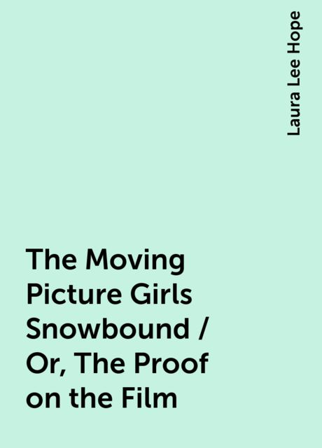The Moving Picture Girls Snowbound / Or, The Proof on the Film, Laura Lee Hope