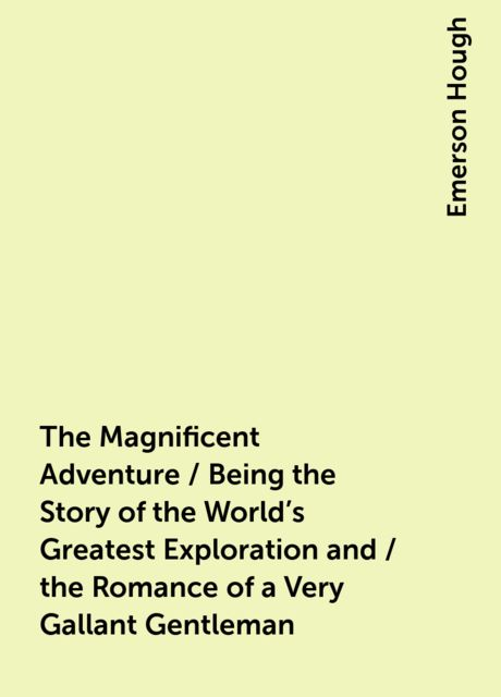 The Magnificent Adventure / Being the Story of the World's Greatest Exploration and / the Romance of a Very Gallant Gentleman, Emerson Hough