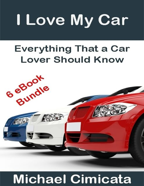 I Love My Car: Everything That a Car Lover Should Know (6 eBook Bundle), Michael Cimicata