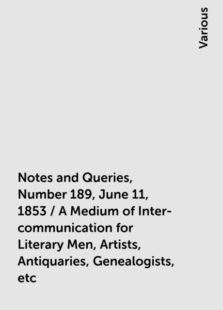 Notes and Queries, Number 189, June 11, 1853 / A Medium of Inter-communication for Literary Men, Artists, Antiquaries, Genealogists, etc, Various