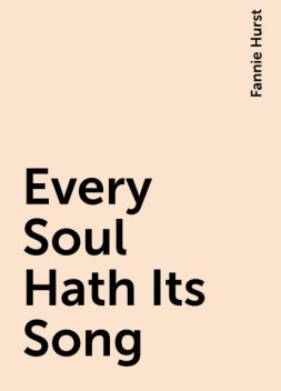 Every Soul Hath Its Song, Fannie Hurst