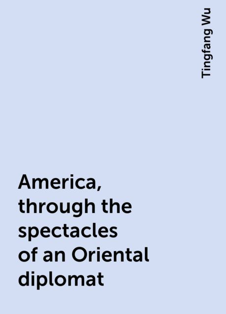 America, through the spectacles of an Oriental diplomat, Tingfang Wu