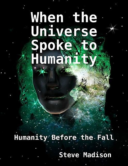 When the Universe Spoke to Humanity: Humanity Before the Fall, Steve Madison