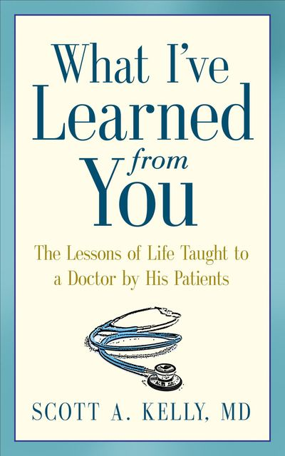 What I've Learned from You: The The Lessons of Life Taught to a Doctor by His Patients, Scott Kelly