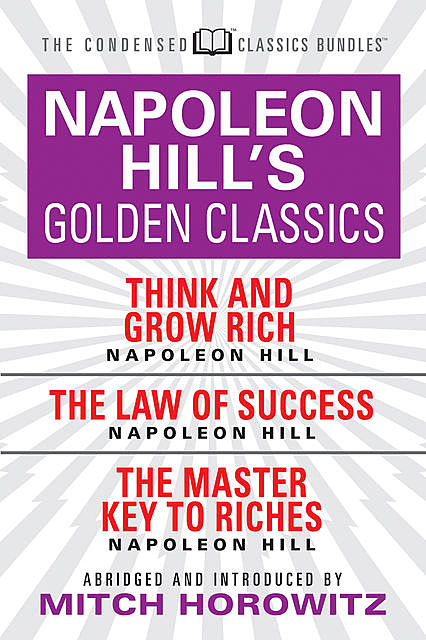 Napoleon Hill's Golden Classics (Condensed Classics): featuring Think and Grow Rich, The Law of Success, and The Master Key to Riches, Napoleon Hill