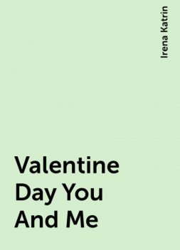 Valentine Day You And Me, Irena Katrin