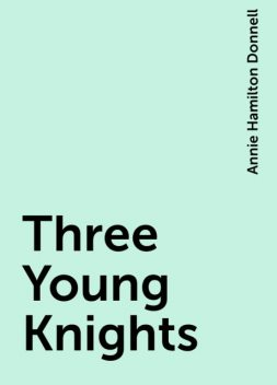 Three Young Knights, Annie Hamilton Donnell