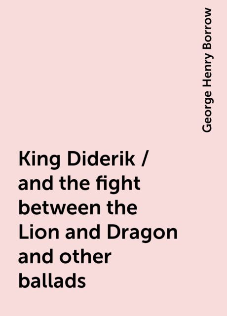 King Diderik / and the fight between the Lion and Dragon and other ballads, George Henry Borrow