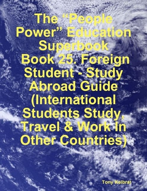 """The """"People Power"""" Education Superbook: Book 25. Foreign Student – Study Abroad Guide (International Students Study, Travel & Work In Other Countries), Tony Kelbrat"""