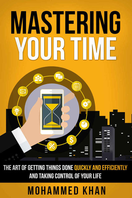 Mastering Your Time: The Art Of Getting Things Done Quickly And Efficiently And Taking Control Of Your Life, Khan, Mohammed A