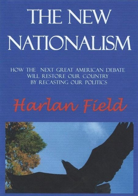 The New Nationalism--How The Next Great American Debate Will Restore Our Country By Recasting Our Politics, Harlan M.C. Field