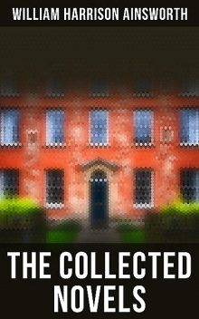 The Collected Novels, William Harrison Ainsworth