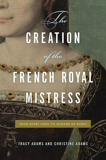 The Creation of the French Royal Mistress, Christine Adams, Tracy Adams