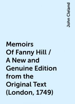 Memoirs Of Fanny Hill / A New and Genuine Edition from the Original Text (London, 1749), John Cleland