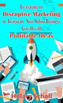 Leveraging On Disruptive Marketing To Invigorate Your Online Business Growth With Profitable Ideas, Hillary Scholl