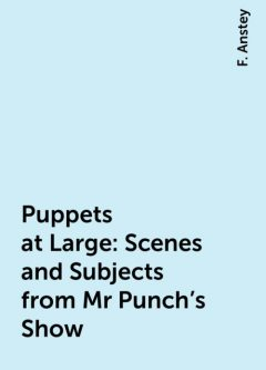 Puppets at Large: Scenes and Subjects from Mr Punch's Show, F. Anstey