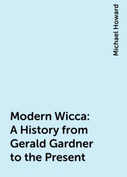 Modern Wicca: A History from Gerald Gardner to the Present, Michael Howard