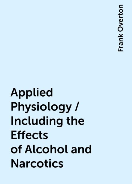 Applied Physiology / Including the Effects of Alcohol and Narcotics, Frank Overton