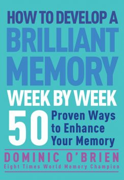 How to Develop a Brilliant Memory Week by Week, Dominic O'Brien