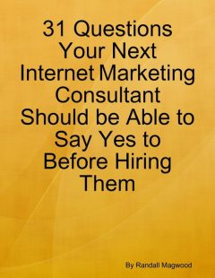 31 Questions Your Next Internet Marketing Consultant Should be Able to Say Yes to Before Hiring Them, Randall Magwood