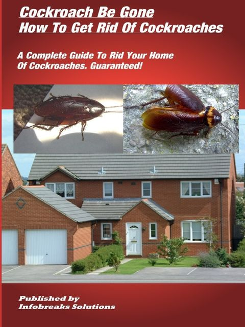 Cockroach Be Gone : How to Get Rid of Cockroaches : A Complete Guide to Rid Your Home of Cockroaches, guaranteed, William Taylor