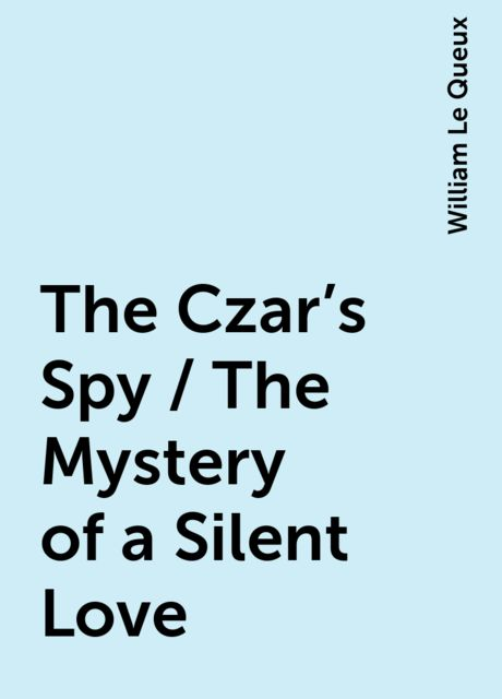 The Czar's Spy / The Mystery of a Silent Love, William Le Queux