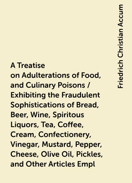A Treatise on Adulterations of Food, and Culinary Poisons / Exhibiting the Fraudulent Sophistications of Bread, Beer, Wine, Spiritous Liquors, Tea, Coffee, Cream, Confectionery, Vinegar, Mustard, Pepper, Cheese, Olive Oil, Pickles, and Other Articles Empl, Friedrich Christian Accum