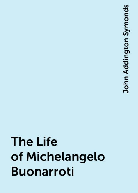 The Life of Michelangelo Buonarroti, John Addington Symonds