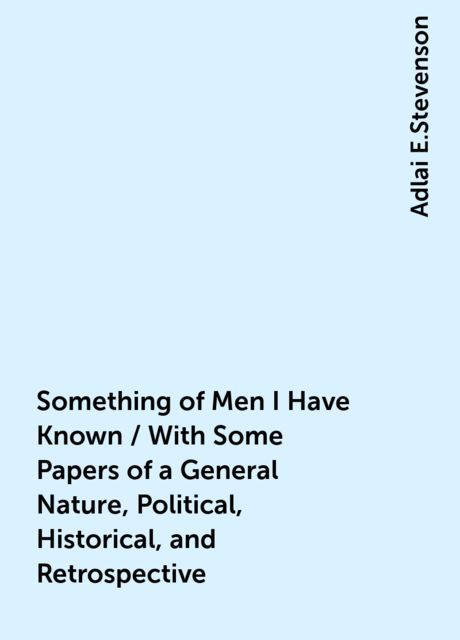 Something of Men I Have Known / With Some Papers of a General Nature, Political, Historical, and Retrospective, Adlai E.Stevenson