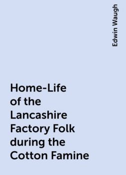Home-Life of the Lancashire Factory Folk during the Cotton Famine, Edwin Waugh