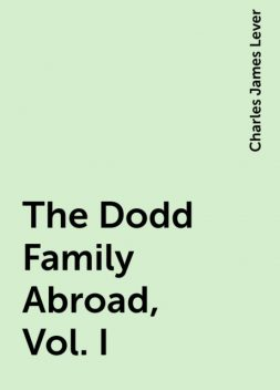 The Dodd Family Abroad, Vol. I, Charles James Lever