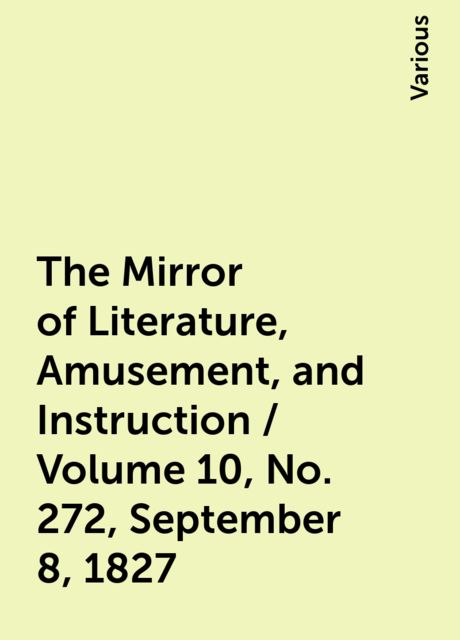 The Mirror of Literature, Amusement, and Instruction / Volume 10, No. 272, September 8, 1827, Various