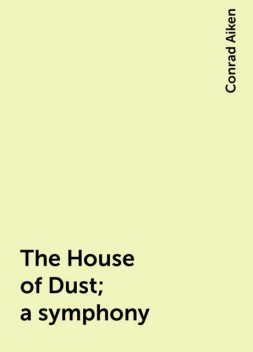 The House of Dust; a symphony, Conrad Aiken