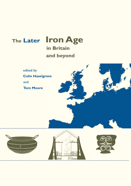 The Later Iron Age in Britain and Beyond, Elizabeth Moore, Tom Moore