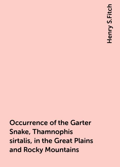 Occurrence of the Garter Snake, Thamnophis sirtalis, in the Great Plains and Rocky Mountains, Henry S.Fitch