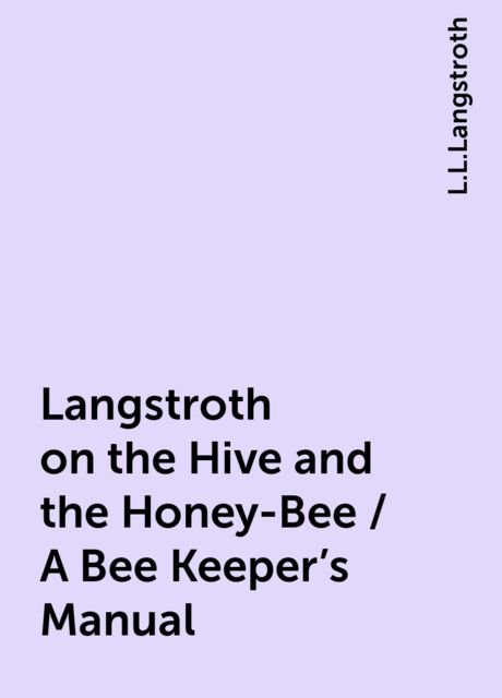 Langstroth on the Hive and the Honey-Bee / A Bee Keeper's Manual, L.L.Langstroth