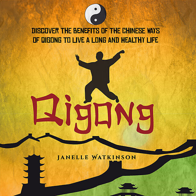 Qigong: Discover the Benefits of the Chinese Qigong to Live a Long and Healthy Life, Old Natural Ways
